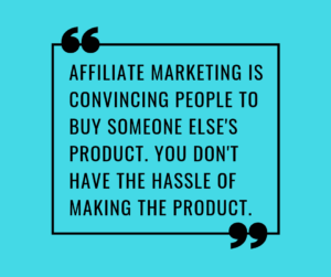 AFFILIATE MARKETING IS CONVINCING PEOPLE TO BUY SOMEONE ELSE'S PRODUCT. YOU DON'T HAVE THE HASSLE OF MAKING THE PRODUCT.